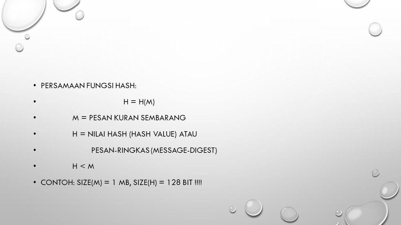 PERSAMAAN FUNGSI HASH: H = H(M) M = PESAN KURAN SEMBARANG H = NILAI HASH (HASH VALUE) ATAU PESAN-RINGKAS (MESSAGE-DIGEST) H < M CONTOH: SIZE(M) = 1 MB