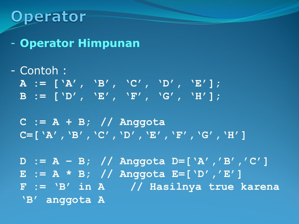 -Contoh : A := ['A', 'B', 'C', 'D', 'E']; B := ['D', 'E', 'F', 'G', 'H']; C := A + B;// Anggota C=['A','B','C','D','E','F','G','H'] D := A – B;// Anggota D=['A','B','C'] E := A * B;// Anggota E=['D','E'] F := 'B' in A// Hasilnya true karena 'B' anggota A