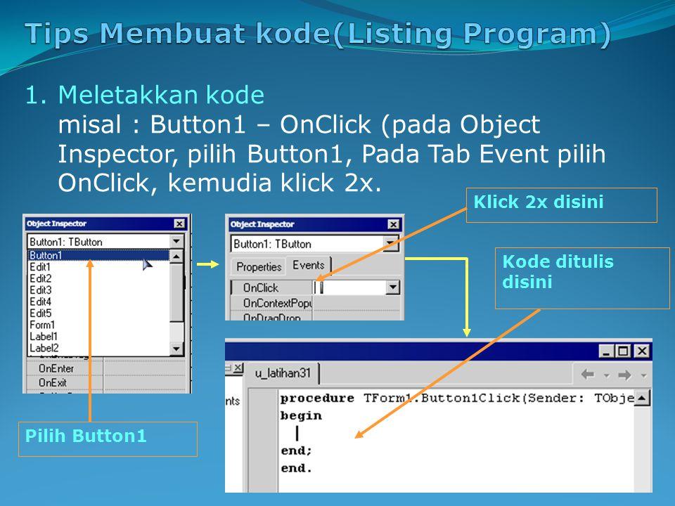 1.Meletakkan kode misal : Button1 – OnClick (pada Object Inspector, pilih Button1, Pada Tab Event pilih OnClick, kemudia klick 2x.