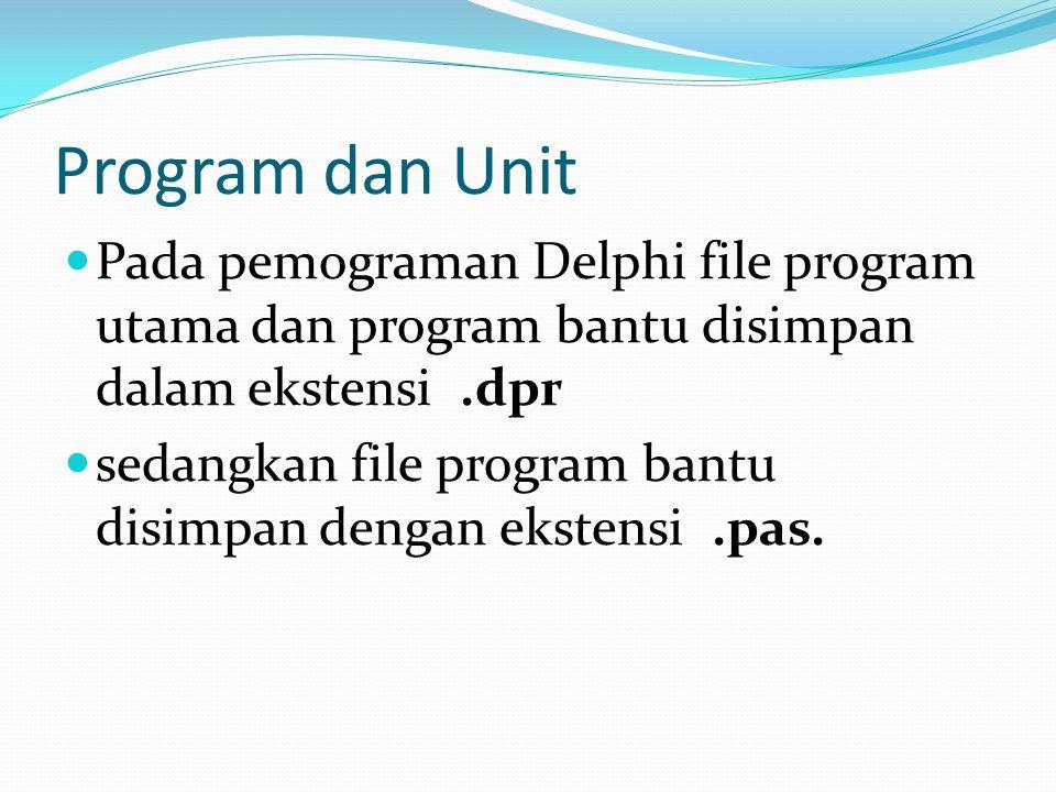 Program dan Unit Pada pemograman Delphi file program utama dan program bantu disimpan dalam ekstensi.dpr sedangkan file program bantu disimpan dengan ekstensi.pas.