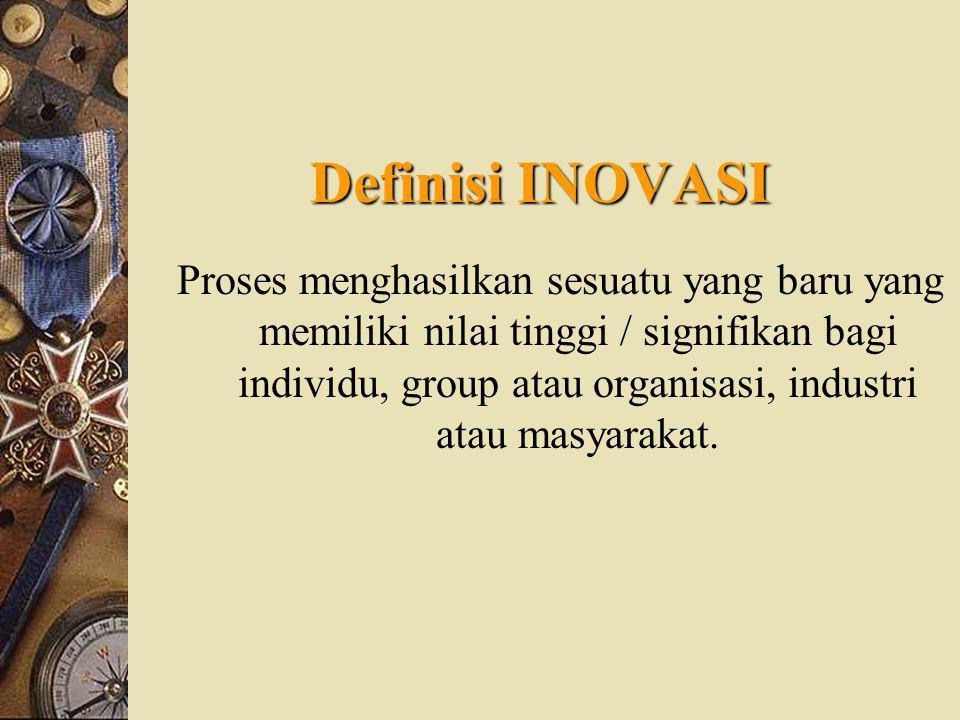 Definisi INOVASI Proses menghasilkan sesuatu yang baru yang memiliki nilai tinggi / signifikan bagi individu, group atau organisasi, industri atau masyarakat.
