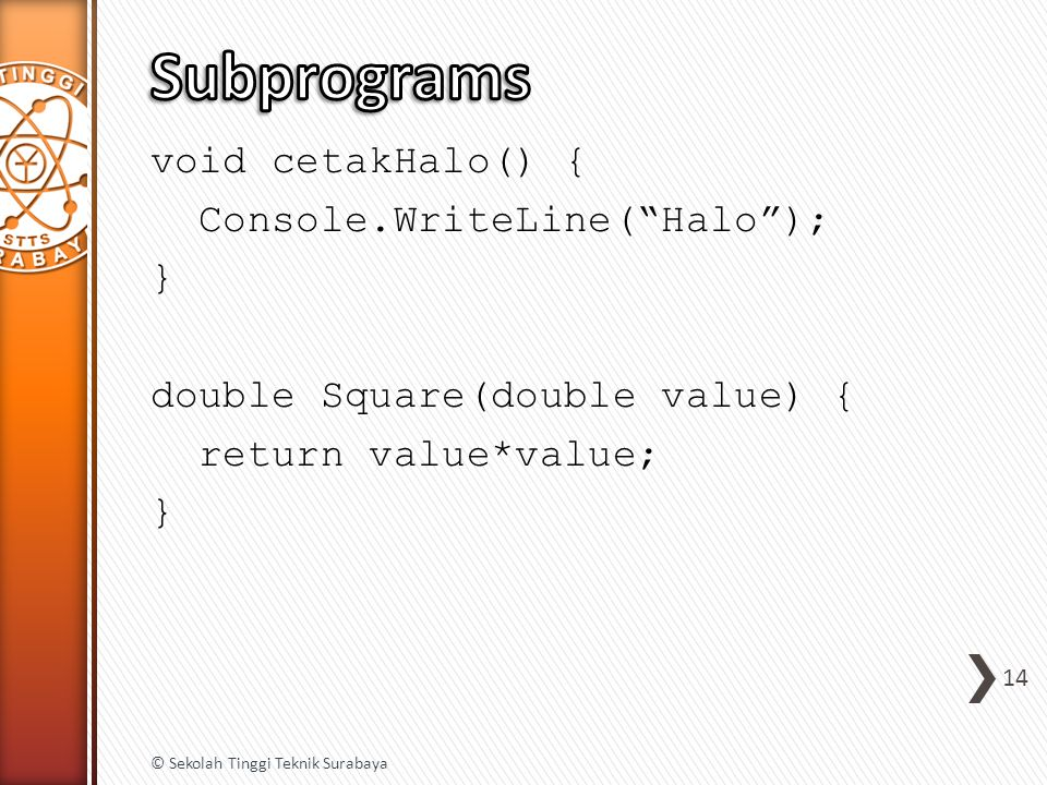 "void cetakHalo() { Console.WriteLine(""Halo""); } double Square(double value) { return value*value; } 14 © Sekolah Tinggi Teknik Surabaya"