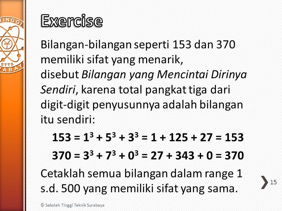 Bilangan-bilangan seperti 153 dan 370 memiliki sifat yang menarik, disebut Bilangan yang Mencintai Dirinya Sendiri, karena total pangkat tiga dari digit-digit penyusunnya adalah bilangan itu sendiri: 153 = 1 3 + 5 3 + 3 3 = 1 + 125 + 27 = 153 370 = 3 3 + 7 3 + 0 3 = 27 + 343 + 0 = 370 Cetaklah semua bilangan dalam range 1 s.d.