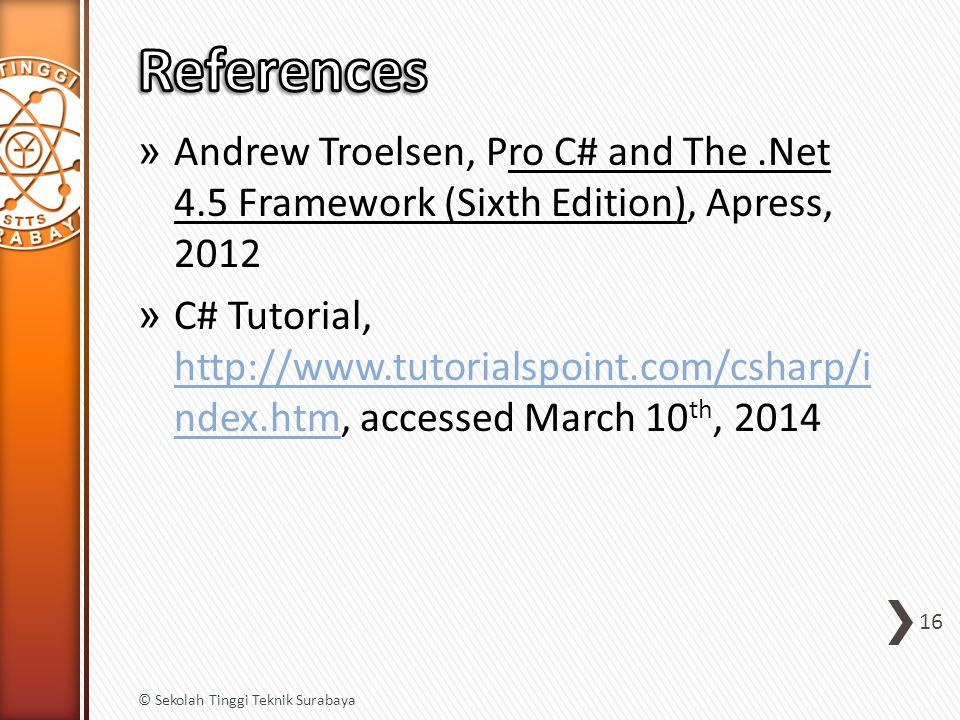 » Andrew Troelsen, Pro C# and The.Net 4.5 Framework (Sixth Edition), Apress, 2012 » C# Tutorial, http://www.tutorialspoint.com/csharp/i ndex.htm, accessed March 10 th, 2014 http://www.tutorialspoint.com/csharp/i ndex.htm 16 © Sekolah Tinggi Teknik Surabaya