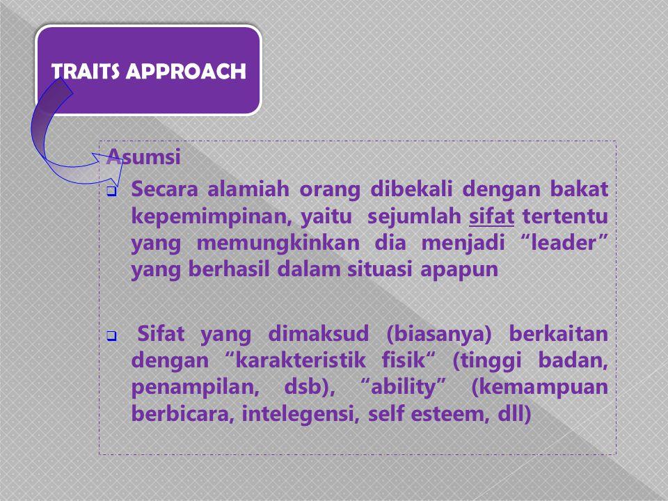 """TRAITS APPROACH Asumsi  Secara alamiah orang dibekali dengan bakat kepemimpinan, yaitu sejumlah sifat tertentu yang memungkinkan dia menjadi """"leader"""""""
