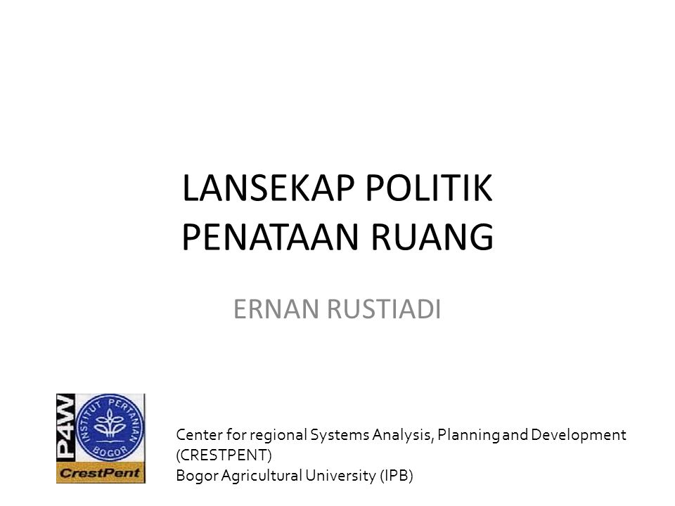 LANSEKAP POLITIK PENATAAN RUANG ERNAN RUSTIADI Center for regional Systems Analysis, Planning and Development (CRESTPENT) Bogor Agricultural University (IPB)