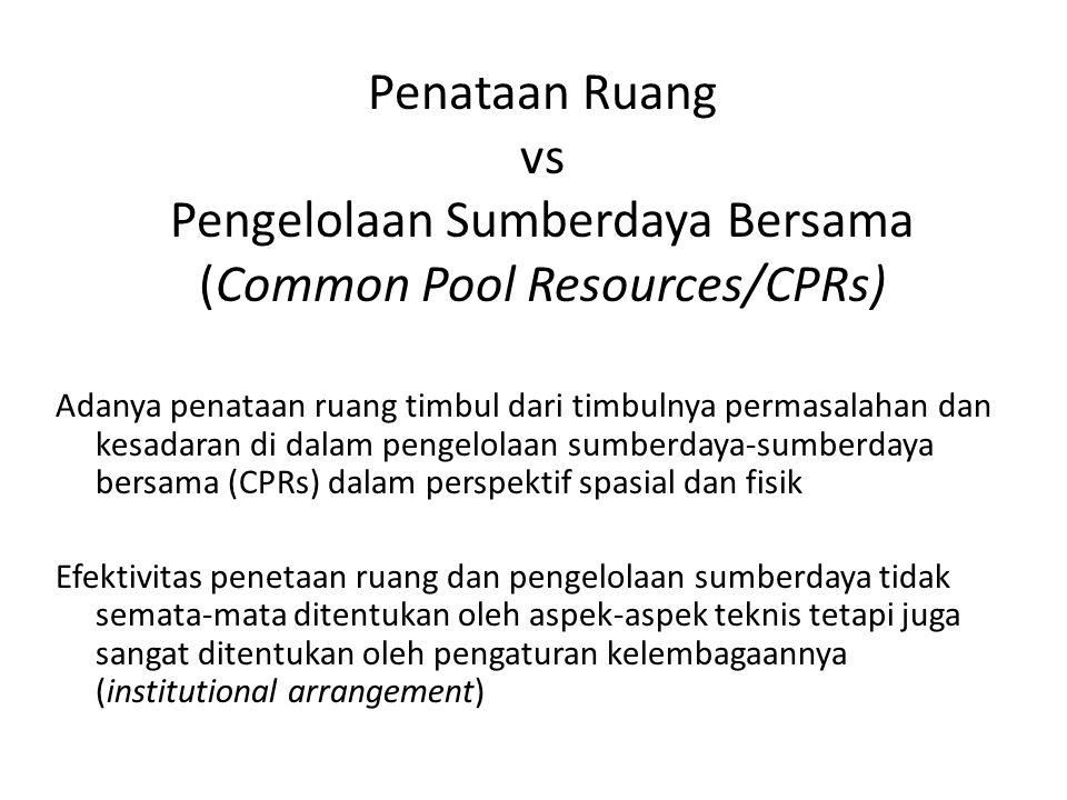 Penataan Ruang vs Pengelolaan Sumberdaya Bersama (Common Pool Resources/CPRs) Adanya penataan ruang timbul dari timbulnya permasalahan dan kesadaran d