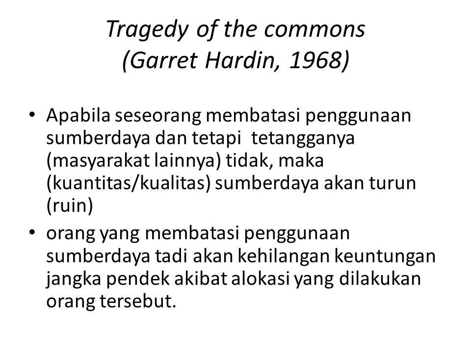 Tragedy of the commons (Garret Hardin, 1968) Apabila seseorang membatasi penggunaan sumberdaya dan tetapi tetangganya (masyarakat lainnya) tidak, maka