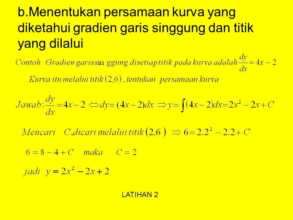 Beberapa penggunaan integaral tak tentu a.Mencari f(x) yang diketahui f'(x) dan f(a) Contoh :Tentukan f(x) jika f'(x) = 2x + 4 dan f(3) = 10 LATIHAN 2