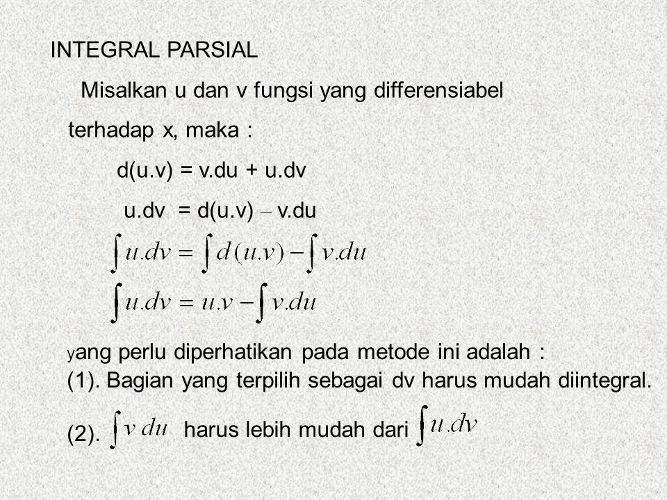 INTEGRAL PARSIAL Misalkan u dan v fungsi yang differensiabel terhadap x, maka : d(u.v) = v.du + u.dv u.dv = d(u.v) – v.du harus lebih mudah dari y ang perlu diperhatikan pada metode ini adalah : (1).