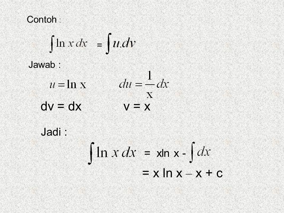 Contoh : = Jawab : dv = dx v = x Jadi : = xln x - = x ln x – x + c
