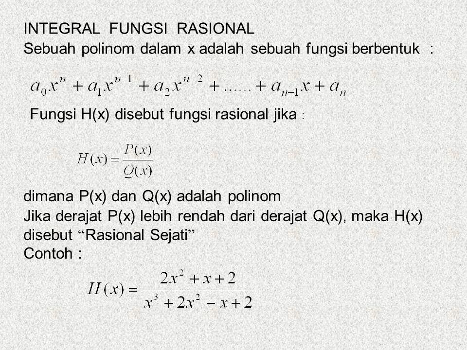 INTEGRAL FUNGSI RASIONAL Sebuah polinom dalam x adalah sebuah fungsi berbentuk : Fungsi H(x) disebut fungsi rasional jika : dimana P(x) dan Q(x) adalah polinom Jika derajat P(x) lebih rendah dari derajat Q(x), maka H(x) disebut Rasional Sejati Contoh :