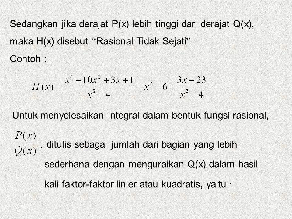 Sedangkan jika derajat P(x) lebih tinggi dari derajat Q(x), maka H(x) disebut Rasional Tidak Sejati Contoh : Untuk menyelesaikan integral dalam bentuk fungsi rasional, : ditulis sebagai jumlah dari bagian yang lebih sederhana dengan menguraikan Q(x) dalam hasil kali faktor-faktor linier atau kuadratis, yaitu :