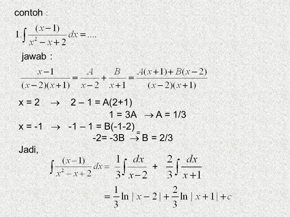 contoh : jawab : x = 2  2 – 1 = A(2+1) 1 = 3A  A = 1/3 x = -1  -1 – 1 = B(-1-2) -2= -3B  B = 2/3 Jadi, + =