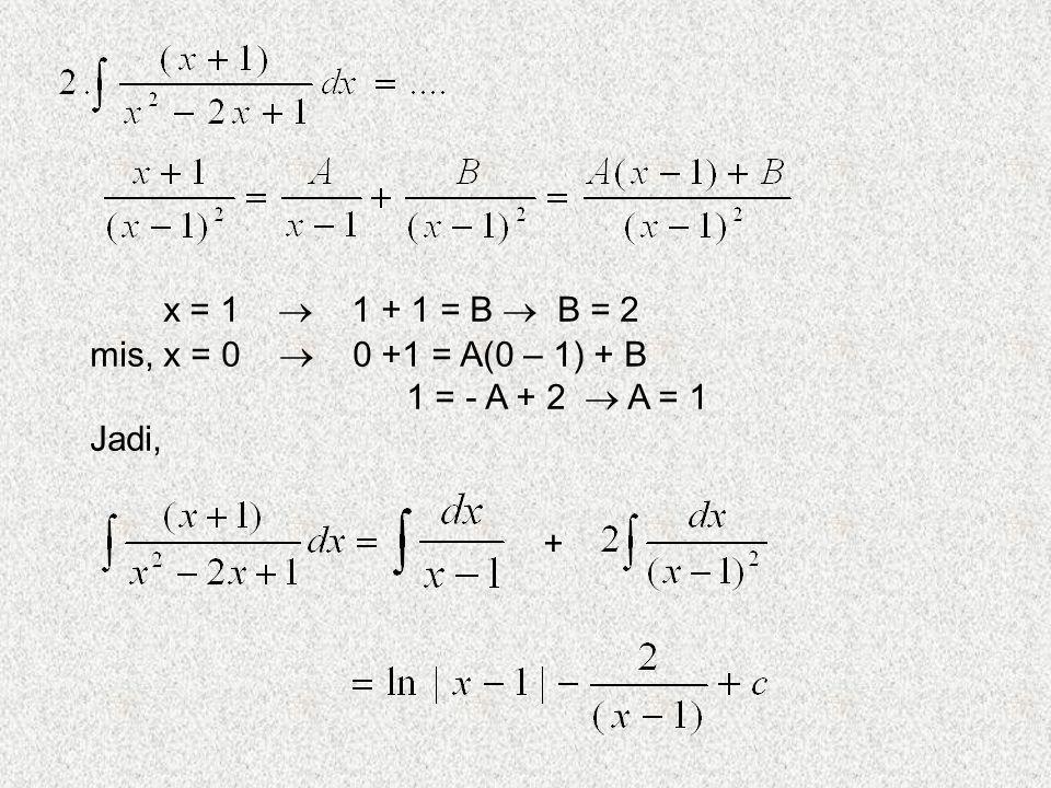 x = 1  1 + 1 = B  B = 2 mis, x = 0  0 +1 = A(0 – 1) + B 1 = - A + 2  A = 1 Jadi, +