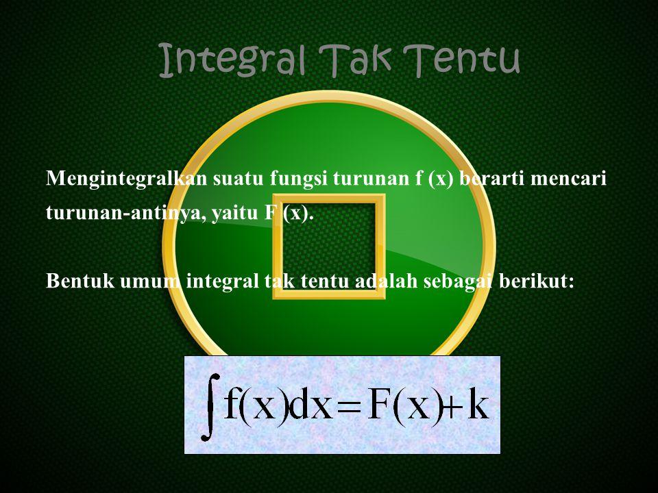 Integral Tak Tentu Mengintegralkan suatu fungsi turunan f (x) berarti mencari turunan-antinya, yaitu F (x). Bentuk umum integral tak tentu adalah seba