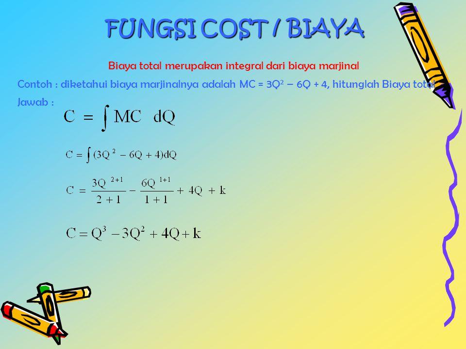 FUNGSI COST / BIAYA Biaya total merupakan integral dari biaya marjinal Contoh : diketahui biaya marjinalnya adalah MC = 3Q 2 – 6Q + 4, hitunglah Biaya