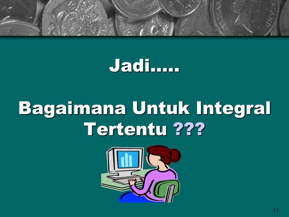 14 Jadi….. Bagaimana Untuk Integral Tertentu ???