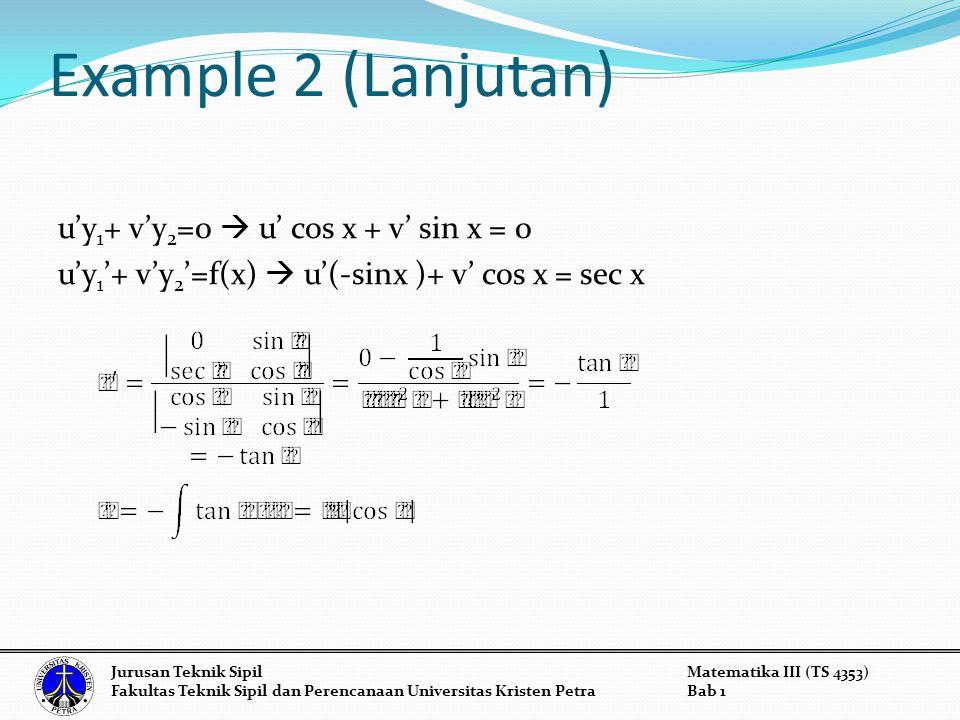 Example 2 (Lanjutan) u'y 1 + v'y 2 =0  u' cos x + v' sin x = 0 u'y 1 '+ v'y 2 '=f(x)  u'(-sinx )+ v' cos x = sec x Jurusan Teknik SipilMatematika II