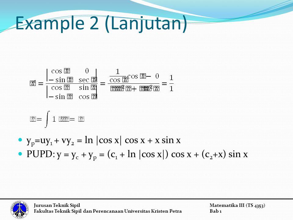 Example 2 (Lanjutan) y p =uy 1 + vy 2 = ln |cos x| cos x + x sin x PUPD: y = y c + y p = (c 1 + ln |cos x|) cos x + (c 2 +x) sin x Jurusan Teknik Sipi