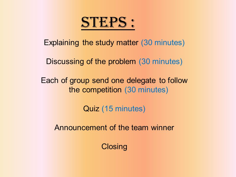 STEPS : Explaining the study matter (30 minutes) Discussing of the problem (30 minutes) Each of group send one delegate to follow the competition (30 minutes) Quiz (15 minutes) Announcement of the team winner Closing