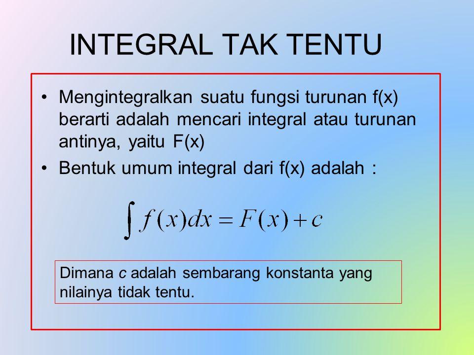 INTEGRAL TAK TENTU Mengintegralkan suatu fungsi turunan f(x) berarti adalah mencari integral atau turunan antinya, yaitu F(x) Bentuk umum integral dari f(x) adalah : Dimana c adalah sembarang konstanta yang nilainya tidak tentu.