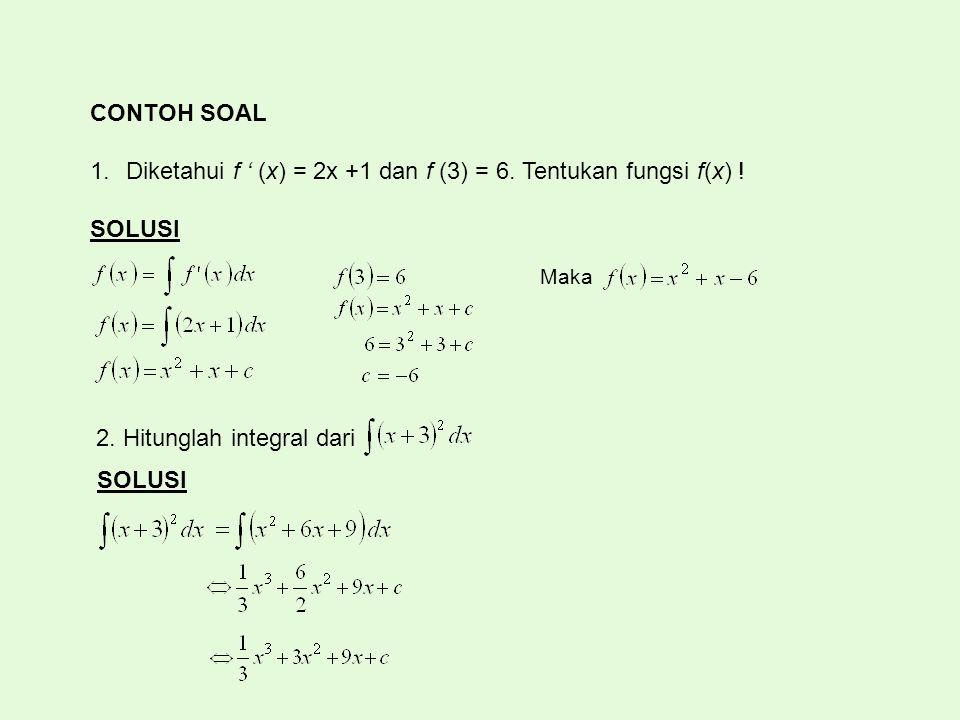 CONTOH SOAL 1.Diketahui f ' (x) = 2x +1 dan f (3) = 6. Tentukan fungsi f(x) ! SOLUSI Maka 2. Hitunglah integral dari