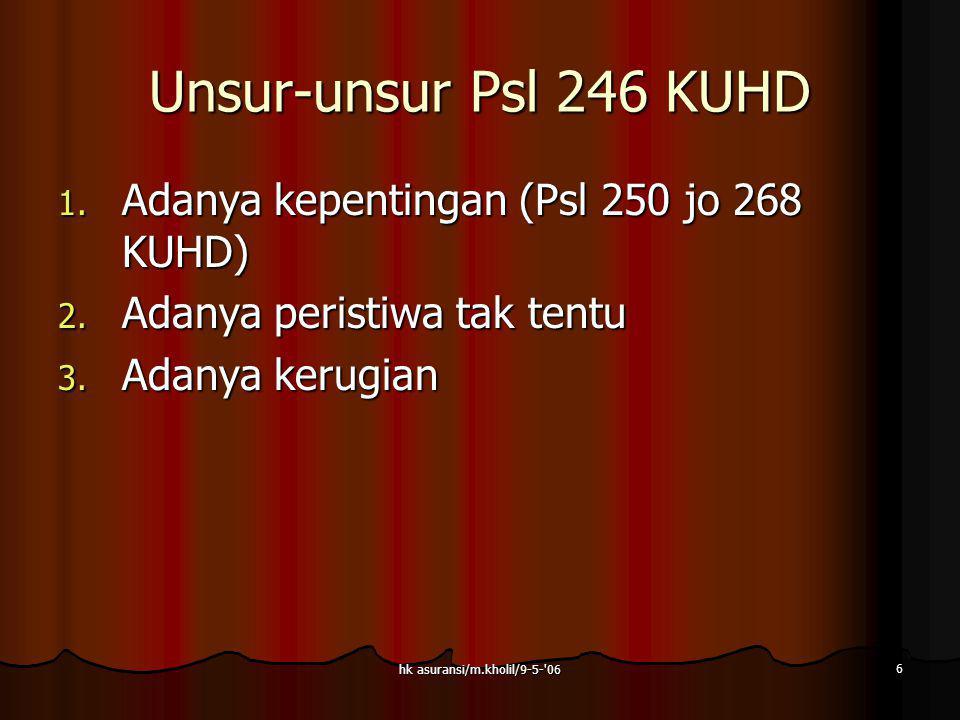 hk asuransi/m.kholil/9-5-'06 6 Unsur-unsur Psl 246 KUHD 1. Adanya kepentingan (Psl 250 jo 268 KUHD) 2. Adanya peristiwa tak tentu 3. Adanya kerugian