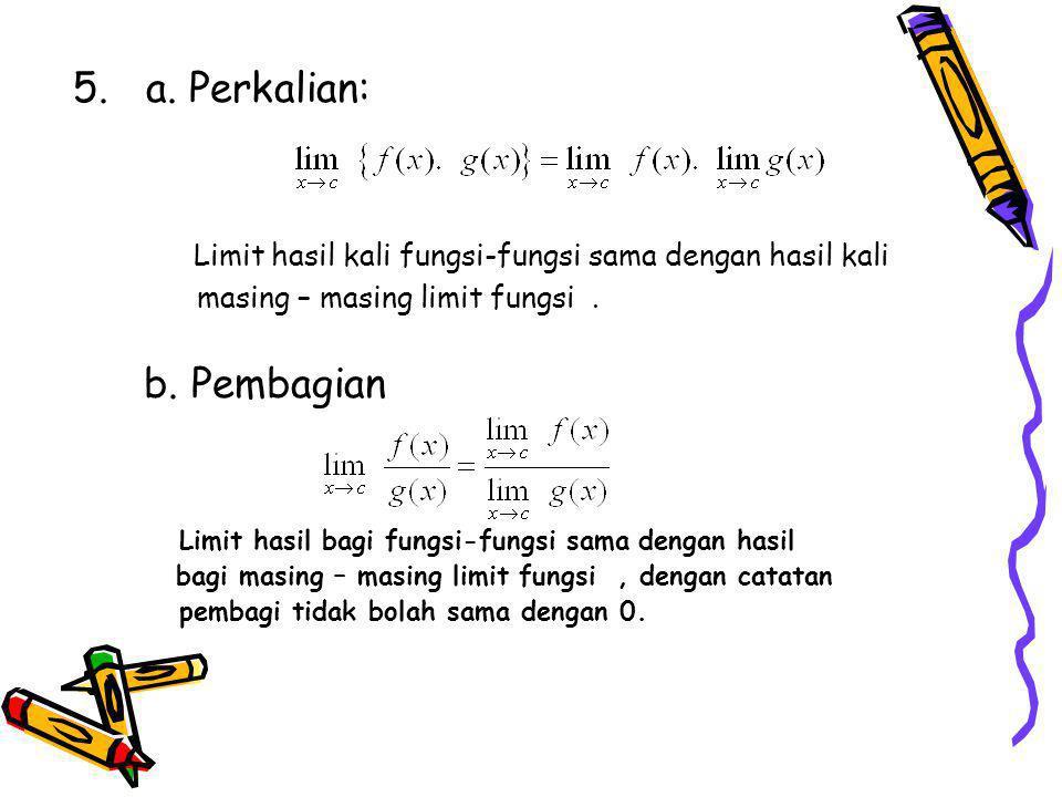 5. a. Perkalian: Limit hasil kali fungsi-fungsi sama dengan hasil kali masing – masing limit fungsi. b. Pembagian Limit hasil bagi fungsi-fungsi sama