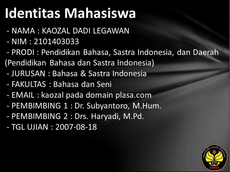 Identitas Mahasiswa - NAMA : KAOZAL DADI LEGAWAN - NIM : 2101403033 - PRODI : Pendidikan Bahasa, Sastra Indonesia, dan Daerah (Pendidikan Bahasa dan Sastra Indonesia) - JURUSAN : Bahasa & Sastra Indonesia - FAKULTAS : Bahasa dan Seni - EMAIL : kaozal pada domain plasa.com - PEMBIMBING 1 : Dr.