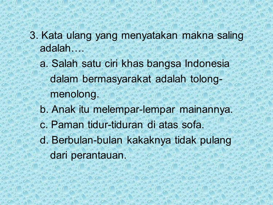 3. Kata ulang yang menyatakan makna saling adalah…. a. Salah satu ciri khas bangsa Indonesia dalam bermasyarakat adalah tolong- menolong. b. Anak itu