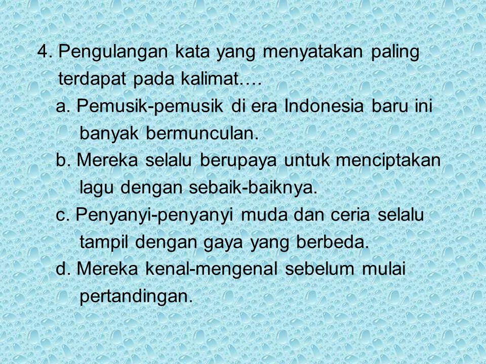 4. Pengulangan kata yang menyatakan paling terdapat pada kalimat…. a. Pemusik-pemusik di era Indonesia baru ini banyak bermunculan. b. Mereka selalu b