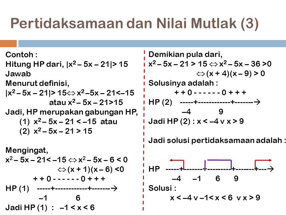 Pertidaksamaan dan Nilai Mutlak (3) 15 Contoh : Hitung HP dari,  x 2 – 5x – 21 > 15 Jawab Menurut definisi,  x 2 – 5x – 21 > 15  x 2 –5x – 21<–15 ata