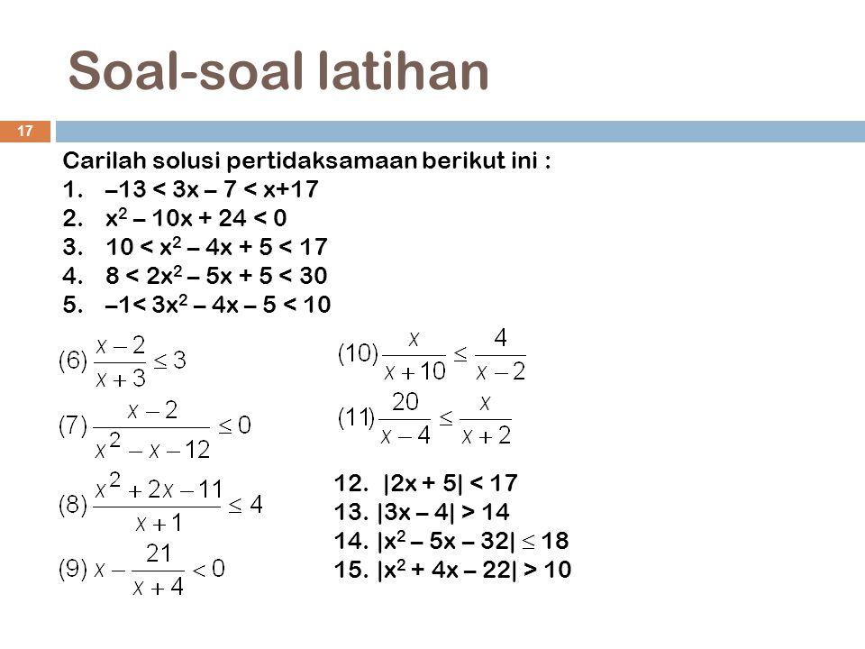 Soal-soal latihan 17 Carilah solusi pertidaksamaan berikut ini : 1.–13 < 3x – 7 < x+17 2.x 2 – 10x + 24 < 0 3.10 < x 2 – 4x + 5 < 17 4.8 < 2x 2 – 5x +