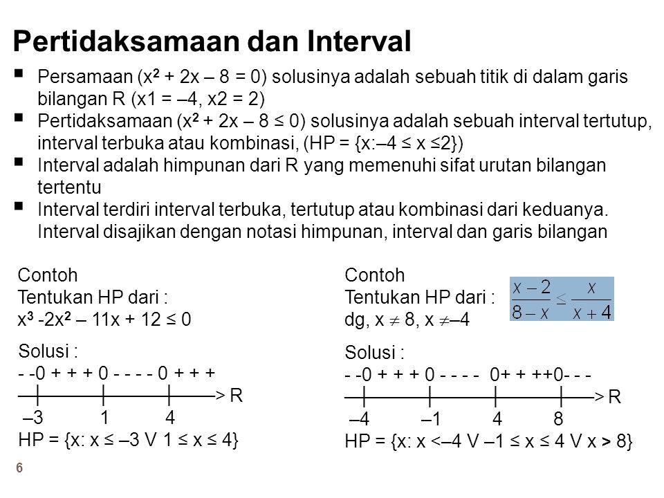 6 Pertidaksamaan dan Interval  Persamaan (x 2 + 2x – 8 = 0) solusinya adalah sebuah titik di dalam garis bilangan R (x1 = –4, x2 = 2)  Pertidaksamaa