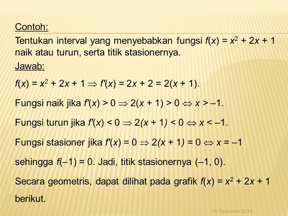 Contoh: Tentukan interval yang menyebabkan fungsi f(x) = x 2 + 2x + 1 naik atau turun, serta titik stasionernya.