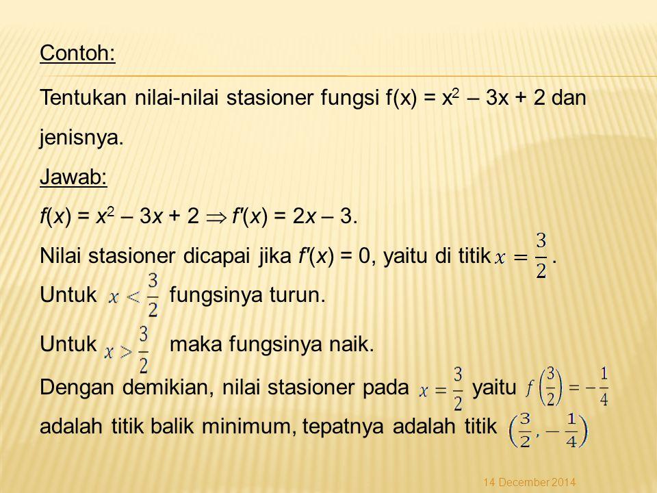 Contoh: Tentukan nilai-nilai stasioner fungsi f(x) = x 2 – 3x + 2 dan jenisnya.