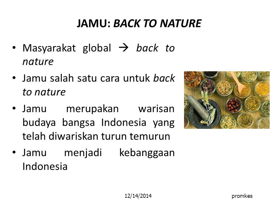 12/14/2014promkes JAMU: BACK TO NATURE Masyarakat global  back to nature Jamu salah satu cara untuk back to nature Jamu merupakan warisan budaya bangsa Indonesia yang telah diwariskan turun temurun Jamu menjadi kebanggaan Indonesia
