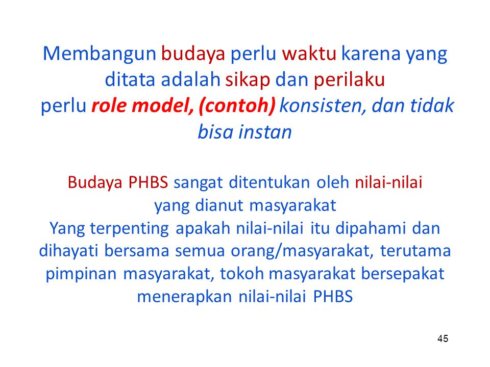 45 Membangun budaya perlu waktu karena yang ditata adalah sikap dan perilaku perlu role model, (contoh) konsisten, dan tidak bisa instan Budaya PHBS s