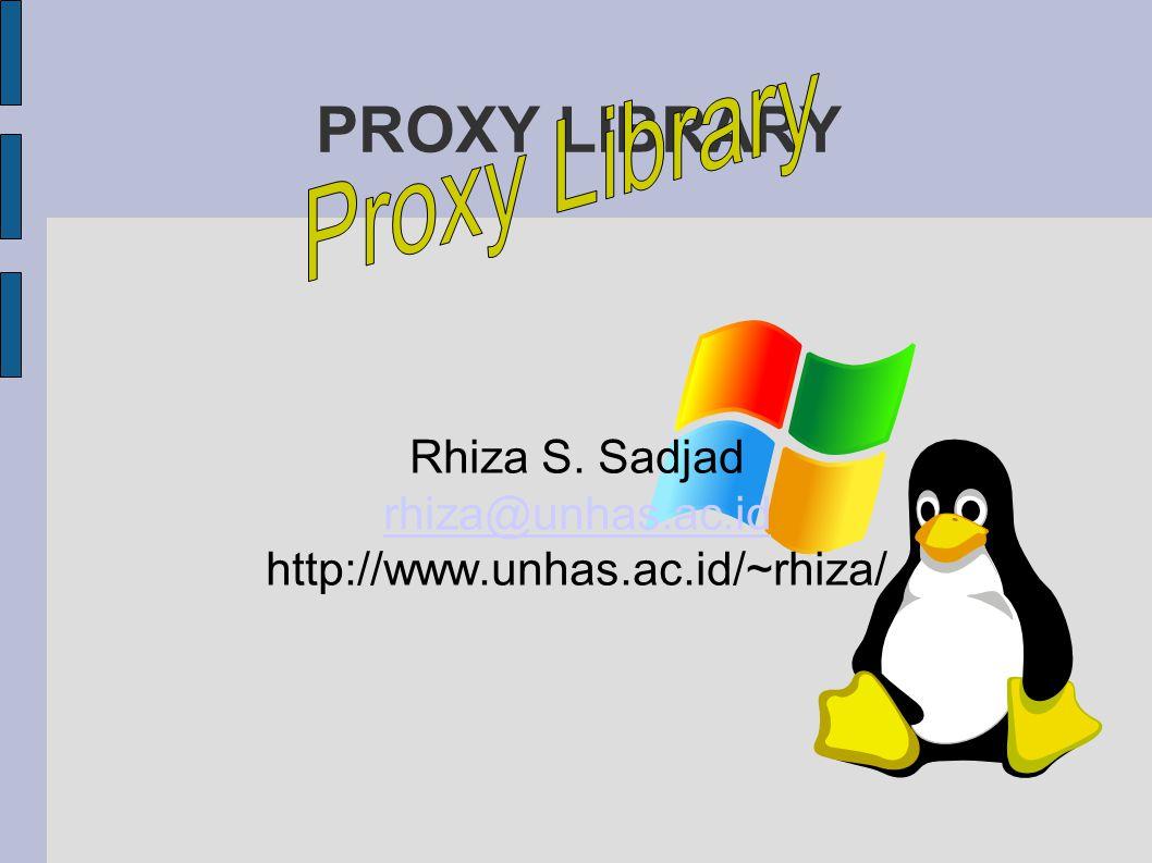 PROXY LIBRARY Rhiza S. Sadjad rhiza@unhas.ac.id http://www.unhas.ac.id/~rhiza/
