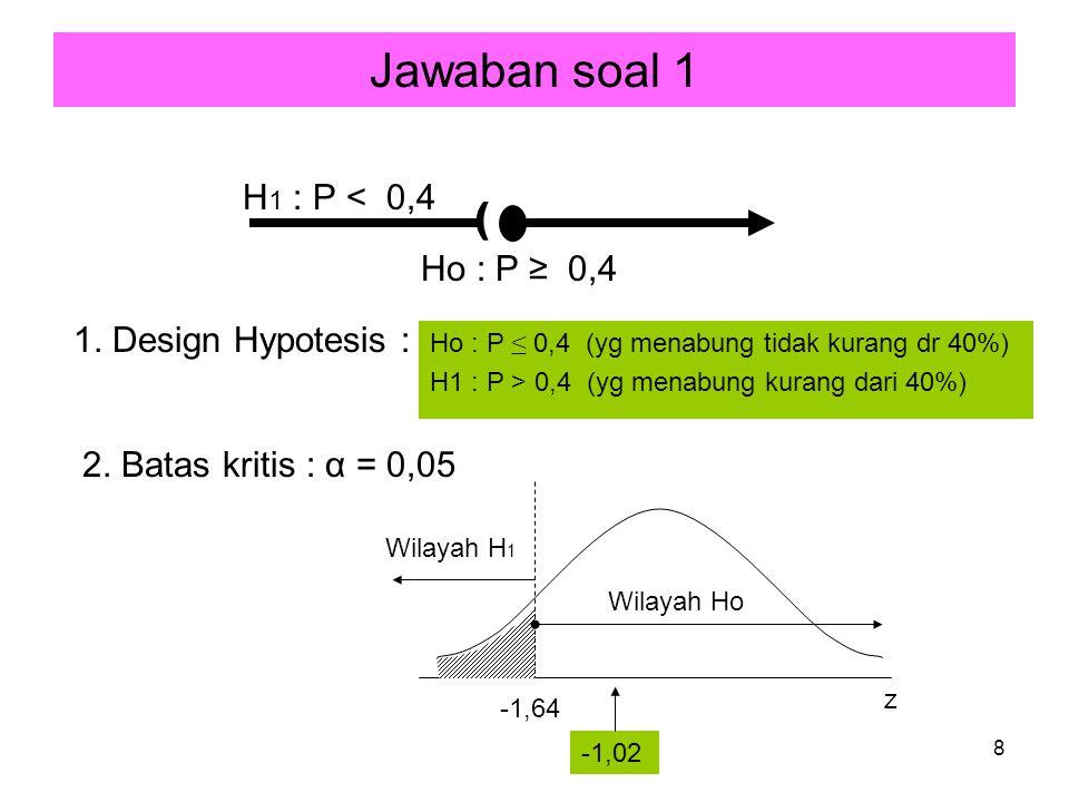 8 Jawaban soal 1 Ho : P ≤ 0,4 (yg menabung tidak kurang dr 40%) H1 : P > 0,4 (yg menabung kurang dari 40%) ( Ho : P ≥ 0,4 H 1 : P < 0,4 1. Design Hypo