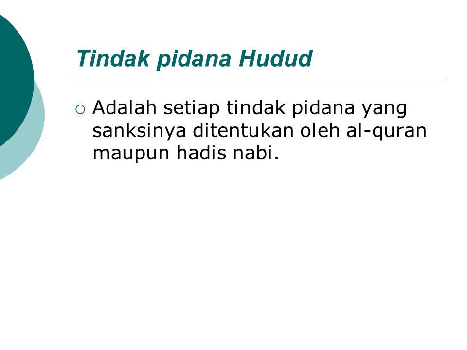 Tindak pidana Hudud  Adalah setiap tindak pidana yang sanksinya ditentukan oleh al-quran maupun hadis nabi.
