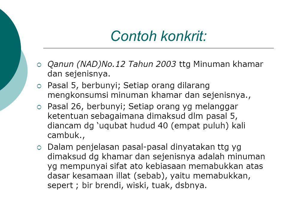 Contoh konkrit:  Qanun (NAD)No.12 Tahun 2003 ttg Minuman khamar dan sejenisnya.  Pasal 5, berbunyi; Setiap orang dilarang mengkonsumsi minuman khama