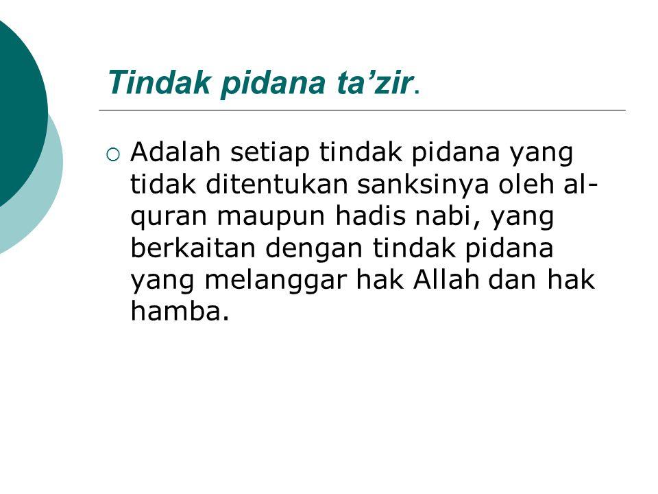 Tindak pidana ta'zir.  Adalah setiap tindak pidana yang tidak ditentukan sanksinya oleh al- quran maupun hadis nabi, yang berkaitan dengan tindak pid