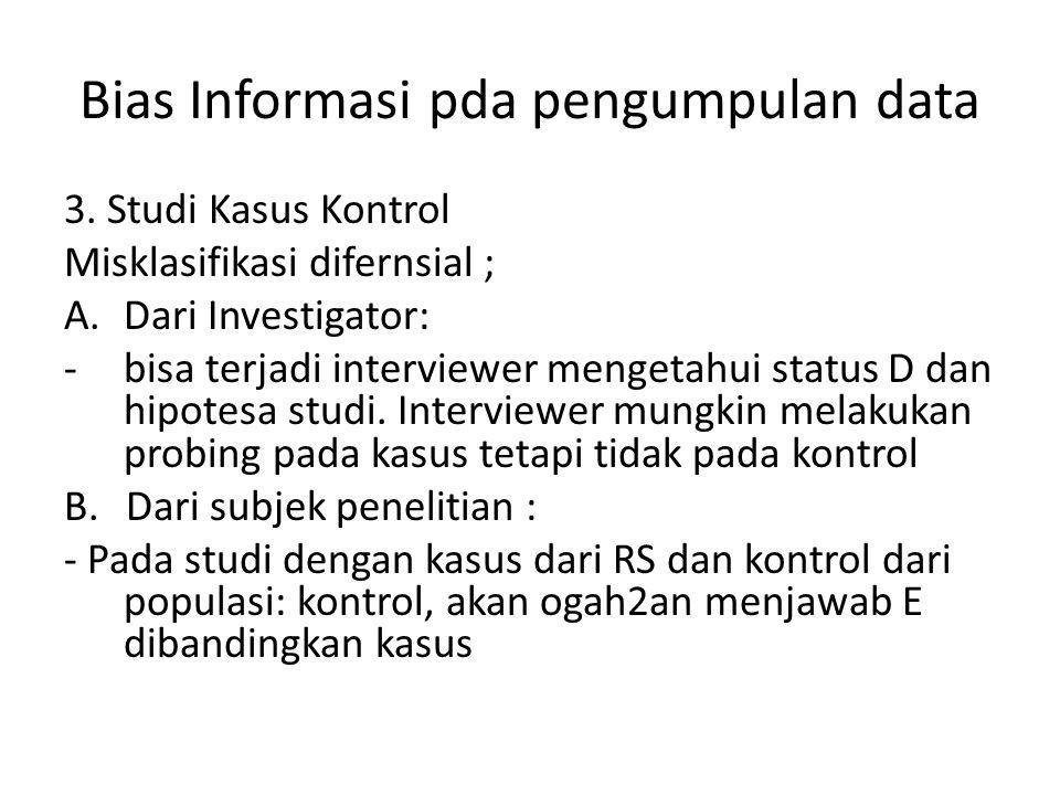 Bias Informasi pda pengumpulan data 3. Studi Kasus Kontrol Misklasifikasi difernsial ; A.Dari Investigator: -bisa terjadi interviewer mengetahui statu
