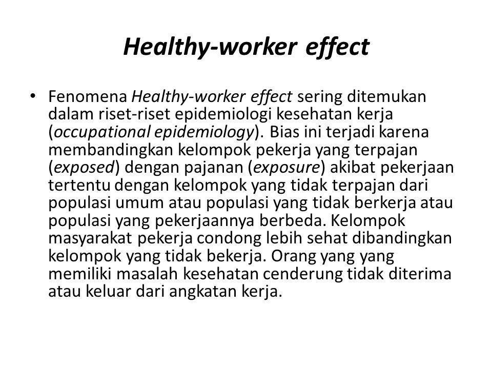 Healthy-worker effect Fenomena Healthy-worker effect sering ditemukan dalam riset-riset epidemiologi kesehatan kerja (occupational epidemiology). Bias