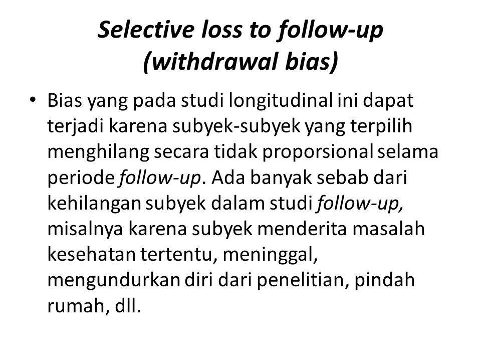Selective loss to follow-up (withdrawal bias) Bias yang pada studi longitudinal ini dapat terjadi karena subyek-subyek yang terpilih menghilang secara