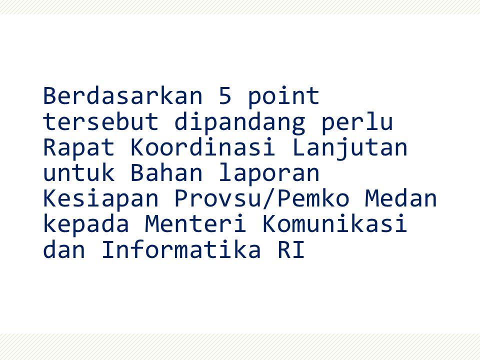 Berdasarkan 5 point tersebut dipandang perlu Rapat Koordinasi Lanjutan untuk Bahan laporan Kesiapan Provsu/Pemko Medan kepada Menteri Komunikasi dan Informatika RI