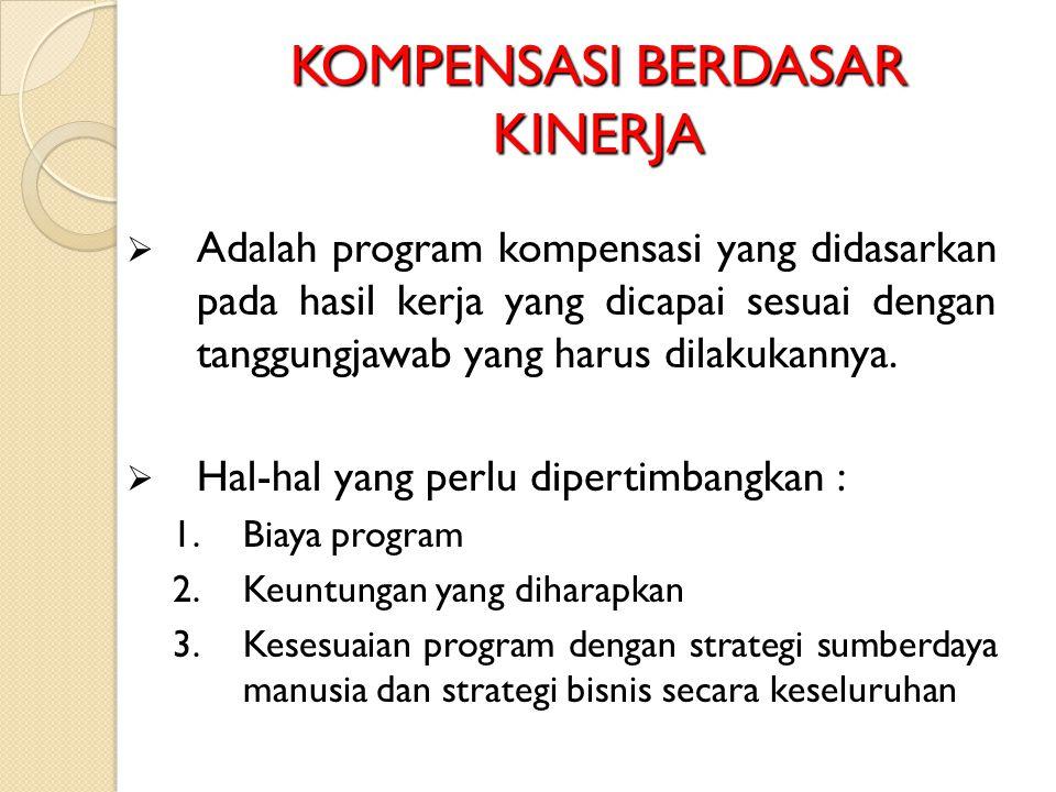 KOMPENSASI BERDASAR KINERJA  Adalah program kompensasi yang didasarkan pada hasil kerja yang dicapai sesuai dengan tanggungjawab yang harus dilakukan