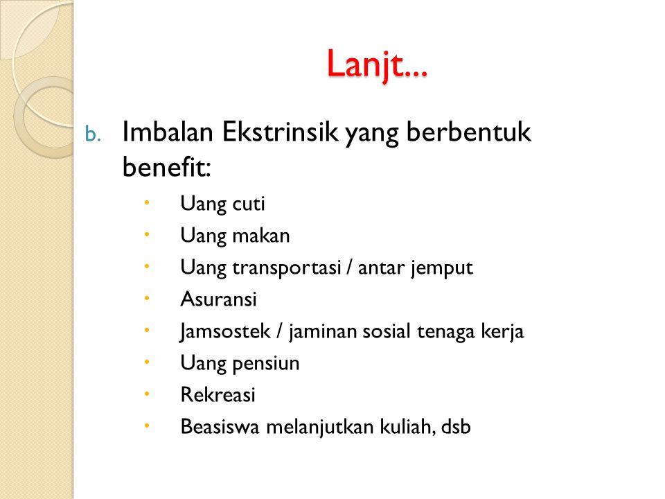 Lanjt... b. Imbalan Ekstrinsik yang berbentuk benefit:  Uang cuti  Uang makan  Uang transportasi / antar jemput  Asuransi  Jamsostek / jaminan so